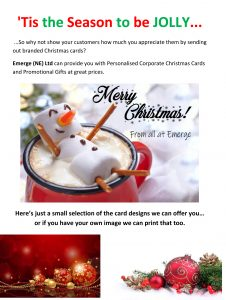 Tis the Season to be Jolly.... So why not show your customers how much you appreciate them by sending out branded Christmas cards? Emerge (NE) Ltd can provide you with Personalised Corprate Christmas Cards and Promotional Gifts at great prices. Here's just a small selection of the card designs we can offer you.... ( snowman Christmas care with personal text) or if you have your own image we can print that too.
